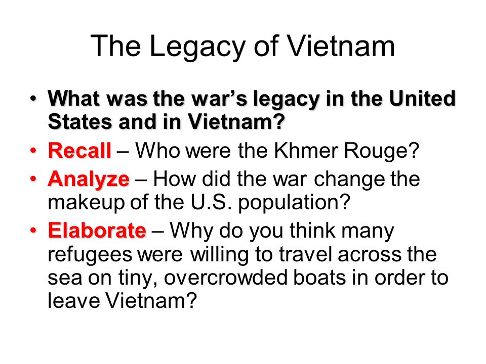 The Legacy of Vietnam What was the war's legacy in the United States and in Vietnam Recall – Who were the Khmer Rouge