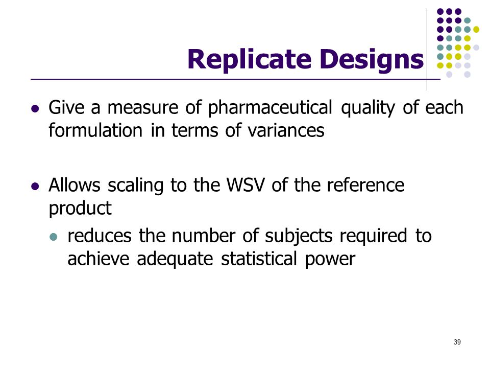 Replicate Designs Give a measure of pharmaceutical quality of each formulation in terms of variances.