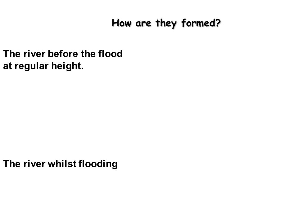 How are they formed The river before the flood at regular height. The river whilst flooding