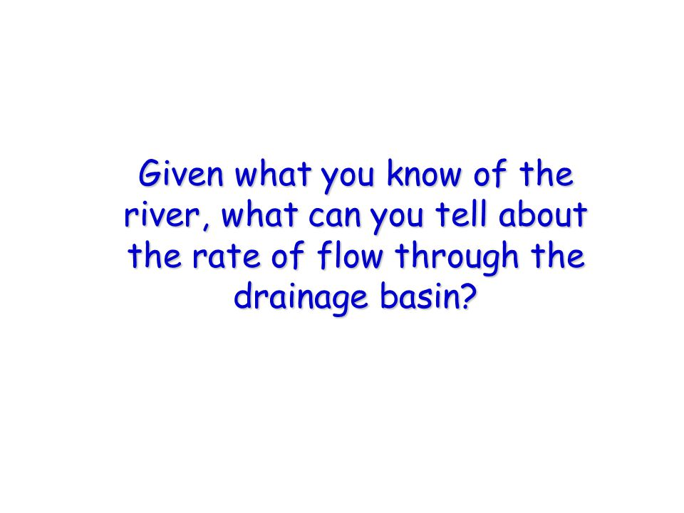 Given what you know of the river, what can you tell about the rate of flow through the drainage basin