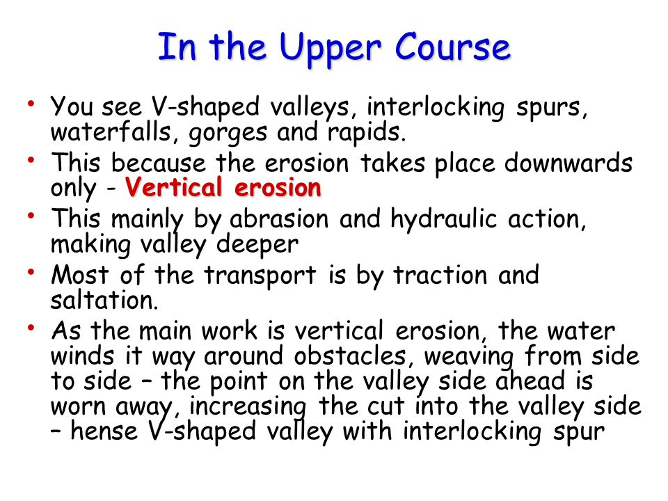 In the Upper Course You see V-shaped valleys, interlocking spurs, waterfalls, gorges and rapids.