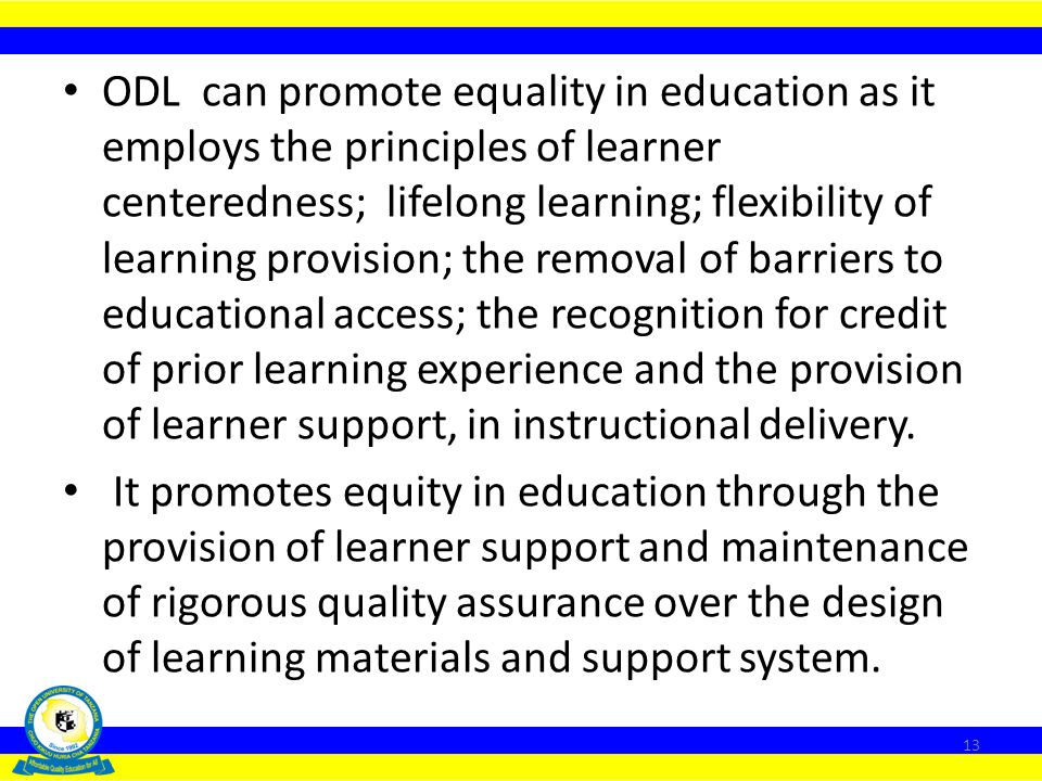 ODL can promote equality in education as it employs the principles of learner centeredness; lifelong learning; flexibility of learning provision; the removal of barriers to educational access; the recognition for credit of prior learning experience and the provision of learner support, in instructional delivery.