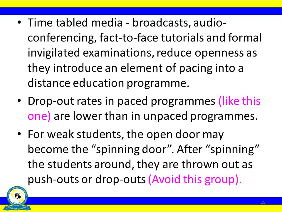 Time tabled media - broadcasts, audio-conferencing, fact-to-face tutorials and formal invigilated examinations, reduce openness as they introduce an element of pacing into a distance education programme.