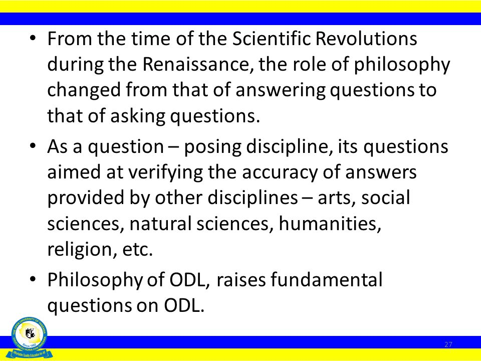 From the time of the Scientific Revolutions during the Renaissance, the role of philosophy changed from that of answering questions to that of asking questions.