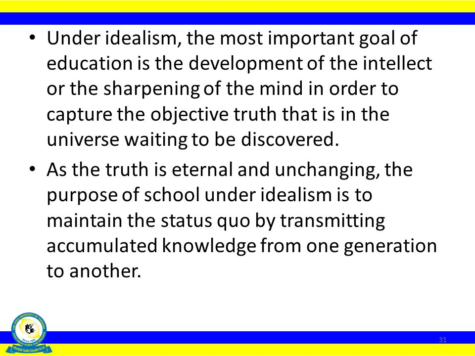 Under idealism, the most important goal of education is the development of the intellect or the sharpening of the mind in order to capture the objective truth that is in the universe waiting to be discovered.