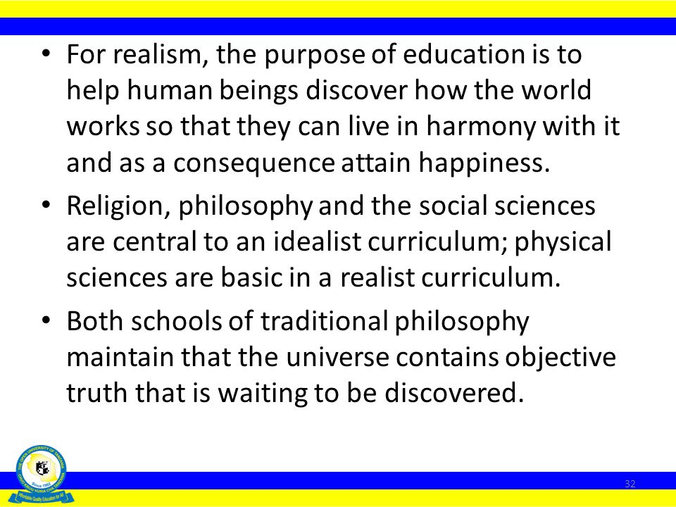 For realism, the purpose of education is to help human beings discover how the world works so that they can live in harmony with it and as a consequence attain happiness.