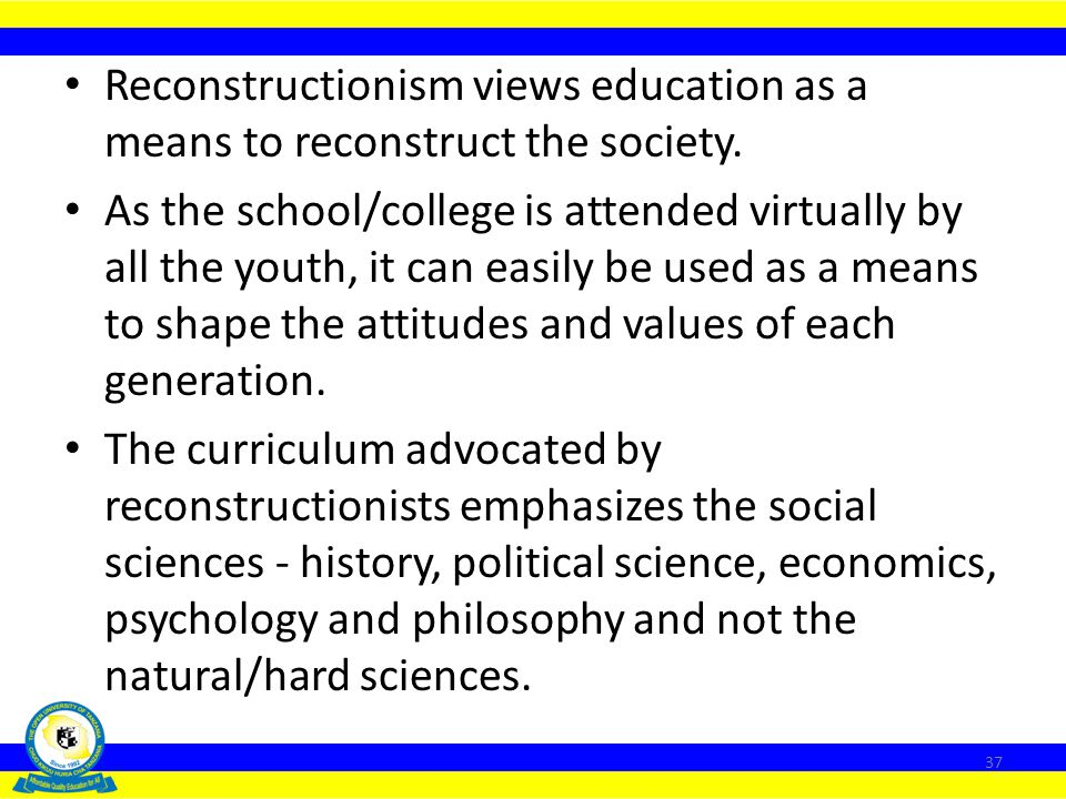 Reconstructionism views education as a means to reconstruct the society.