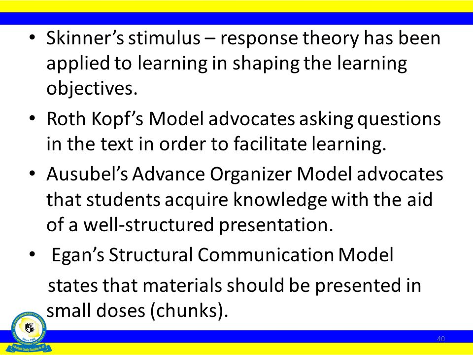 Skinner's stimulus – response theory has been applied to learning in shaping the learning objectives.
