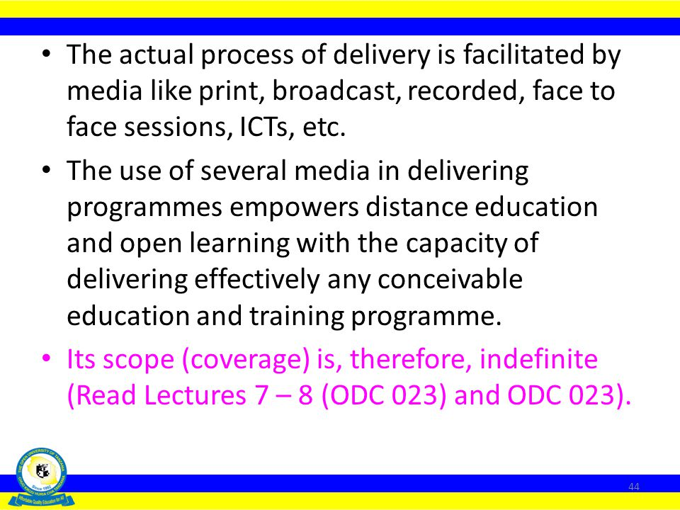 The actual process of delivery is facilitated by media like print, broadcast, recorded, face to face sessions, ICTs, etc.