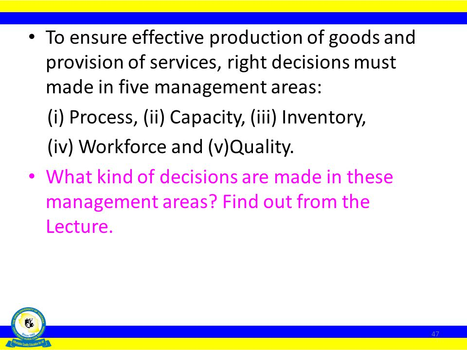 To ensure effective production of goods and provision of services, right decisions must made in five management areas: