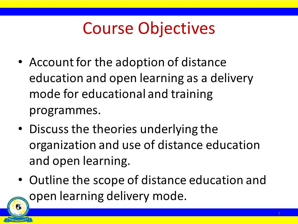 Course Objectives Account for the adoption of distance education and open learning as a delivery mode for educational and training programmes.