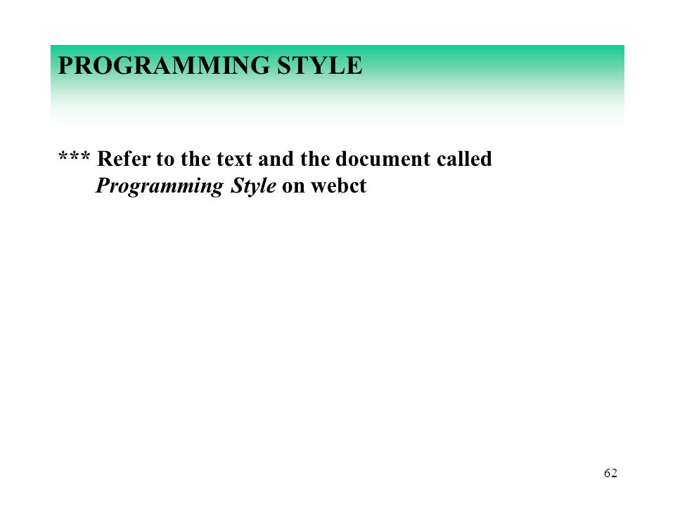 PROGRAMMING STYLE *** Refer to the text and the document called Programming Style on webct 62