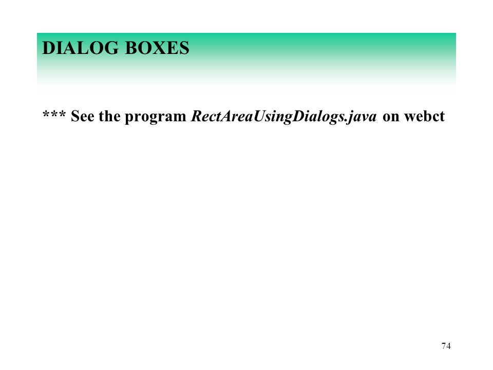 DIALOG BOXES *** See the program RectAreaUsingDialogs.java on webct 74