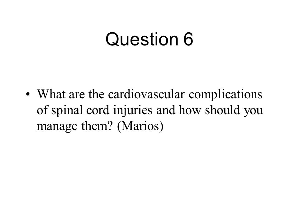 Question 6 What are the cardiovascular complications of spinal cord injuries and how should you manage them.