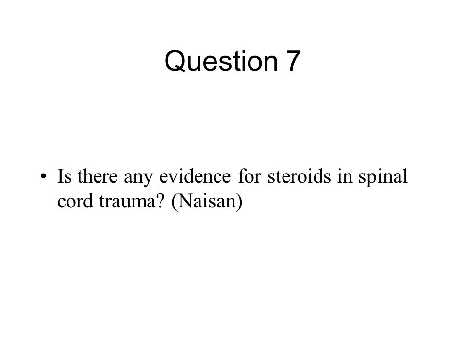 Question 7 Is there any evidence for steroids in spinal cord trauma (Naisan)