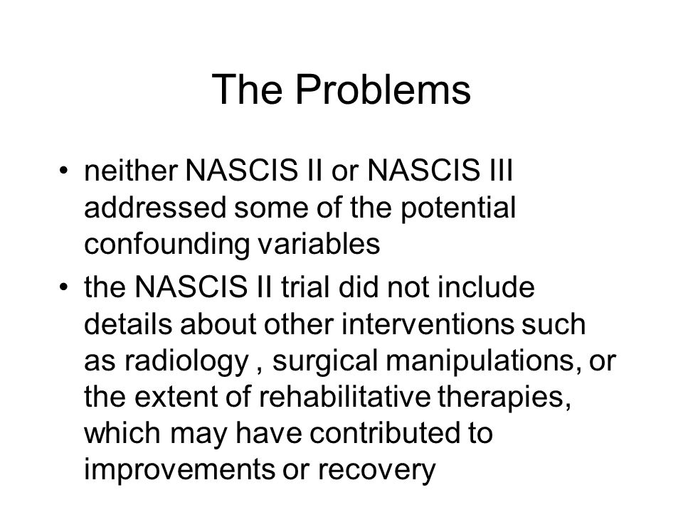 The Problems neither NASCIS II or NASCIS III addressed some of the potential confounding variables.