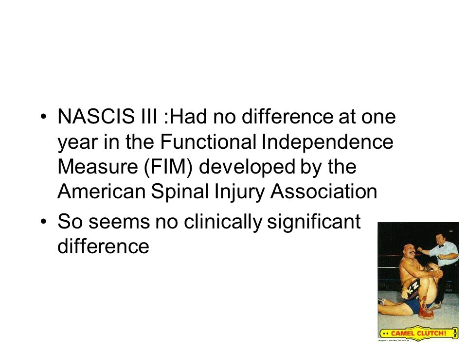 NASCIS III :Had no difference at one year in the Functional Independence Measure (FIM) developed by the American Spinal Injury Association