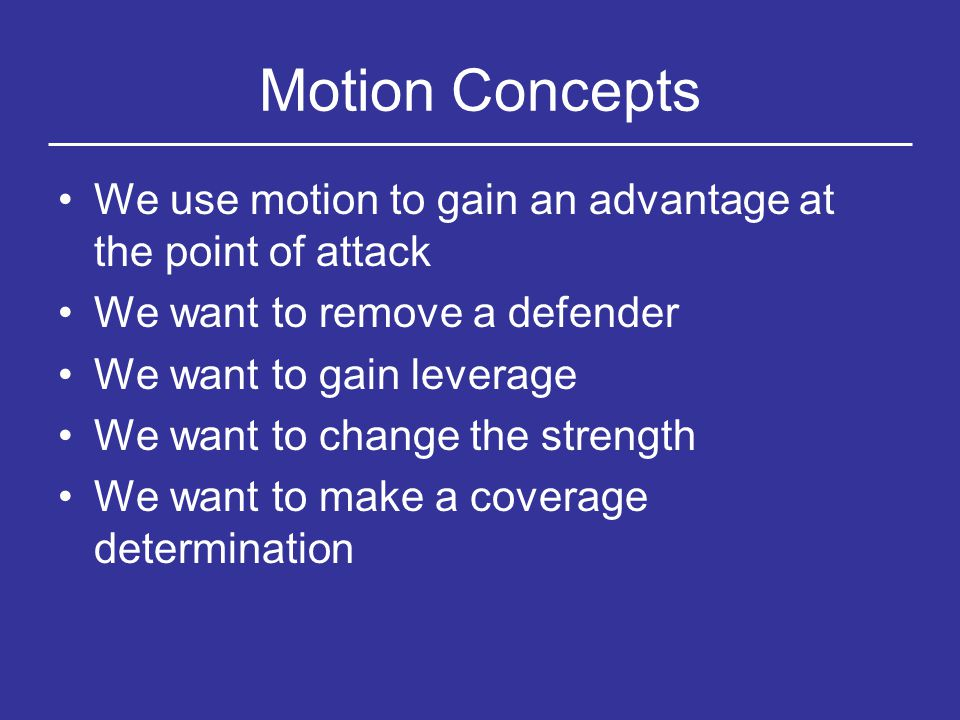 Motion Concepts We use motion to gain an advantage at the point of attack. We want to remove a defender.