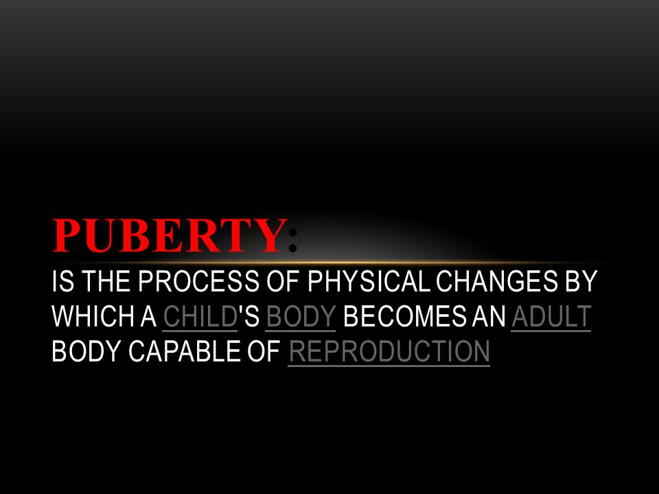 Puberty: is the process of physical changes by which a child s body becomes an adult body capable of reproduction