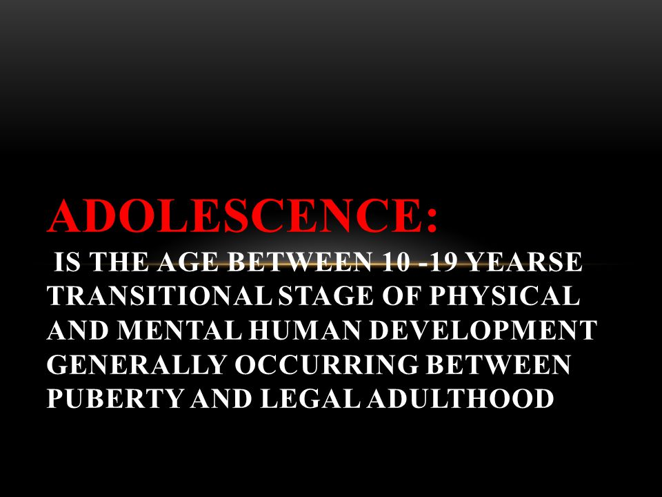 Adolescence: is the age between 10 -19 yearse transitional stage of physical and mental human development generally occurring between puberty and legal adulthood