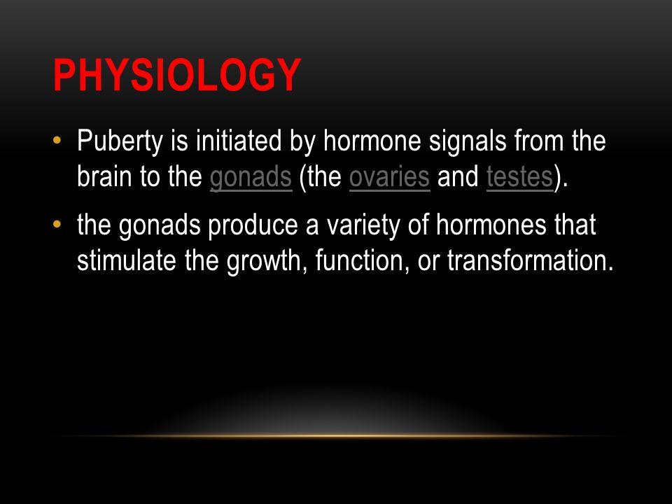 PHYSIOLOGY Puberty is initiated by hormone signals from the brain to the gonads (the ovaries and testes).