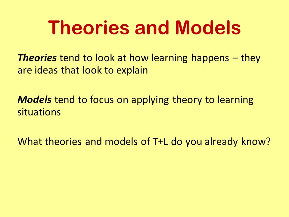 Theories and Models Theories tend to look at how learning happens – they are ideas that look to explain.