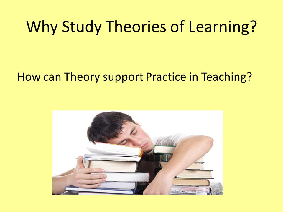 Why Study Theories of Learning