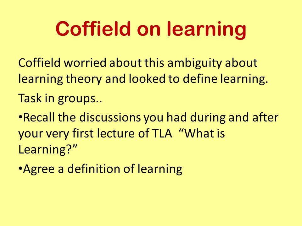 Coffield on learning Coffield worried about this ambiguity about learning theory and looked to define learning.