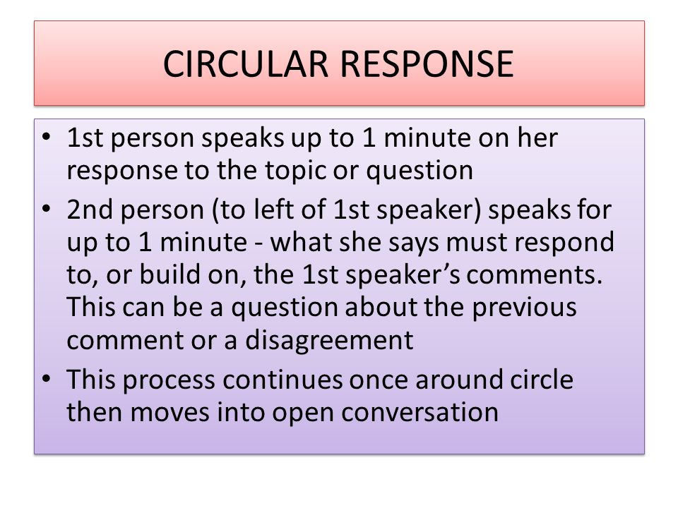 CIRCULAR RESPONSE 1st person speaks up to 1 minute on her response to the topic or question.