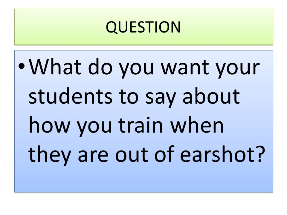 QUESTION What do you want your students to say about how you train when they are out of earshot