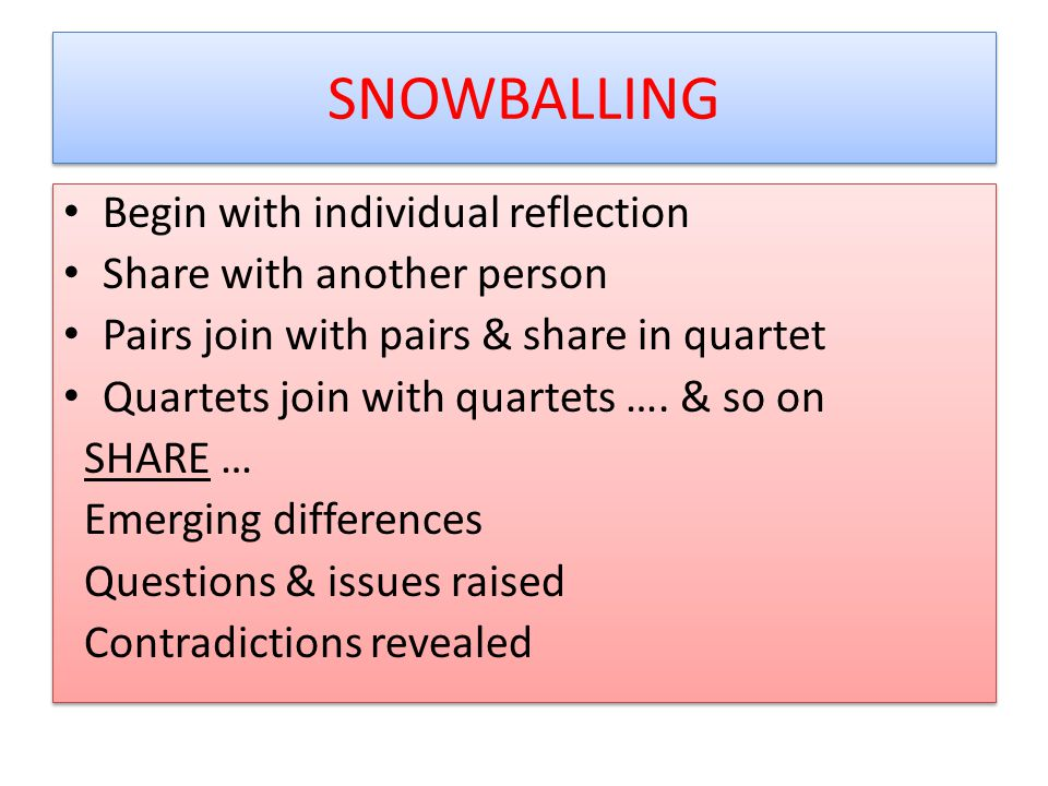 SNOWBALLING Begin with individual reflection Share with another person