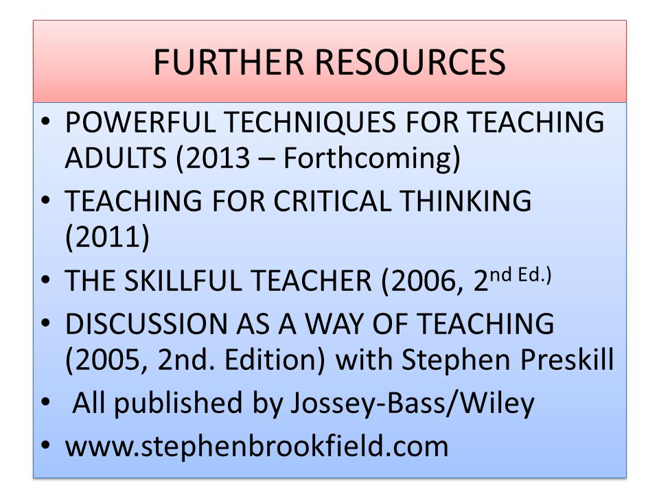 FURTHER RESOURCES POWERFUL TECHNIQUES FOR TEACHING ADULTS (2013 – Forthcoming) TEACHING FOR CRITICAL THINKING (2011)