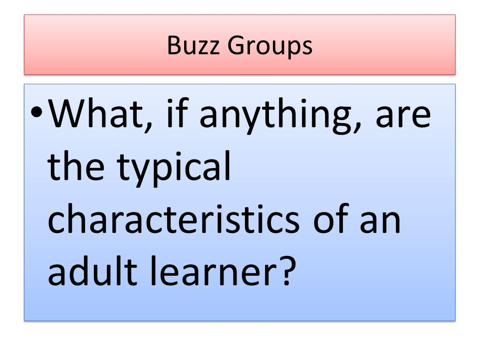 Buzz Groups What, if anything, are the typical characteristics of an adult learner
