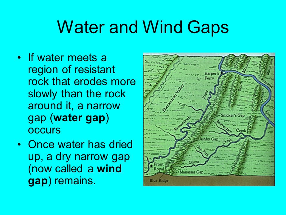 Water and Wind Gaps If water meets a region of resistant rock that erodes more slowly than the rock around it, a narrow gap (water gap) occurs.