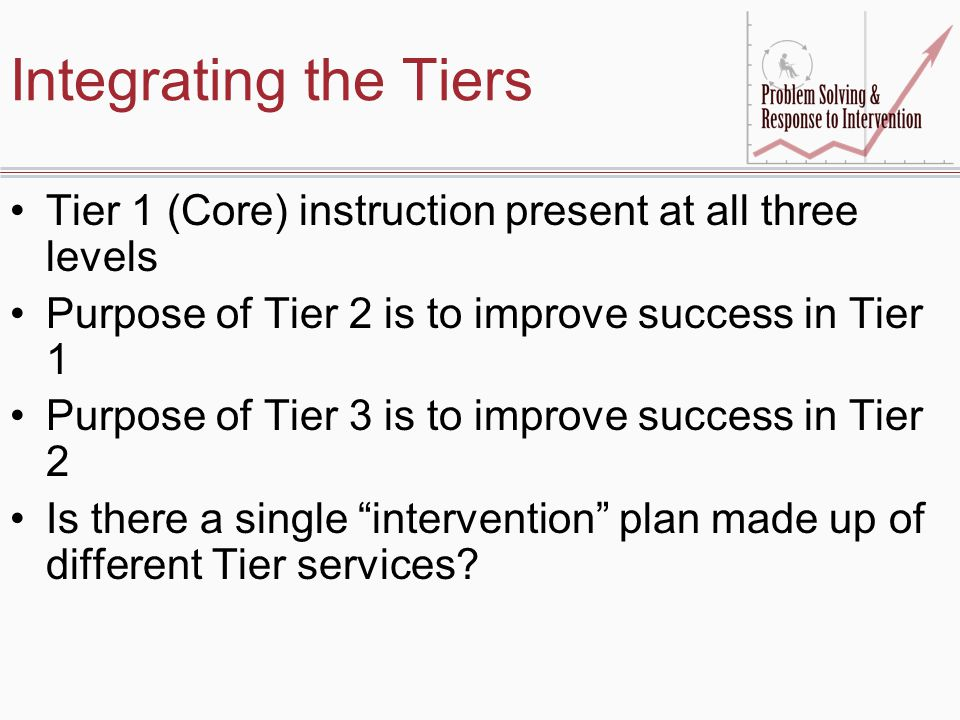 Integrating the Tiers Tier 1 (Core) instruction present at all three levels. Purpose of Tier 2 is to improve success in Tier 1.