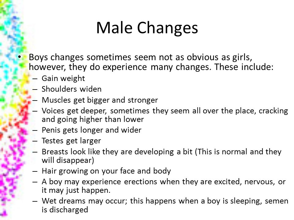 Male Changes Boys changes sometimes seem not as obvious as girls, however, they do experience many changes. These include: