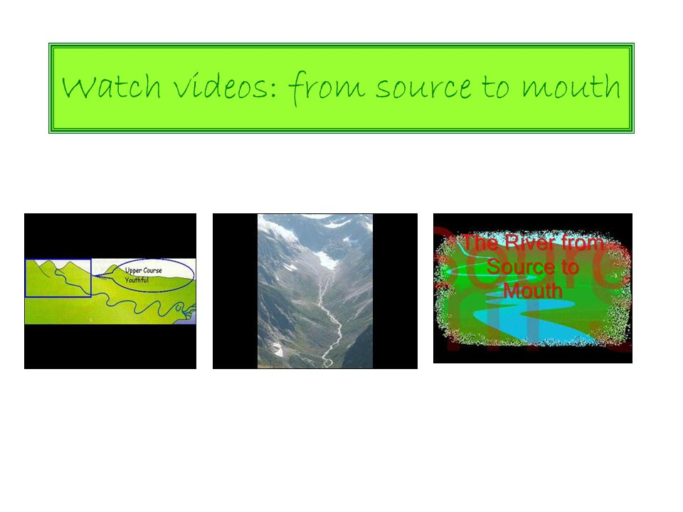 Watch videos: from source to mouth