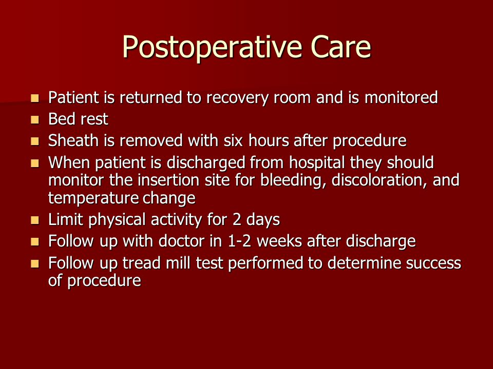 Postoperative Care Patient is returned to recovery room and is monitored. Bed rest. Sheath is removed with six hours after procedure.