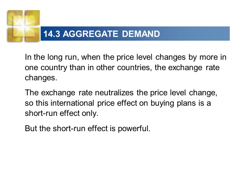 14.3 AGGREGATE DEMAND In the long run, when the price level changes by more in one country than in other countries, the exchange rate changes.