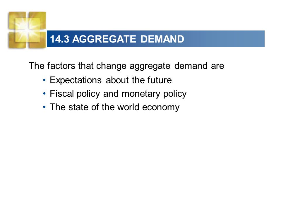 14.3 AGGREGATE DEMAND The factors that change aggregate demand are