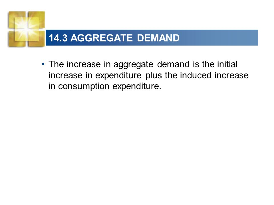 14.3 AGGREGATE DEMAND The increase in aggregate demand is the initial increase in expenditure plus the induced increase in consumption expenditure.