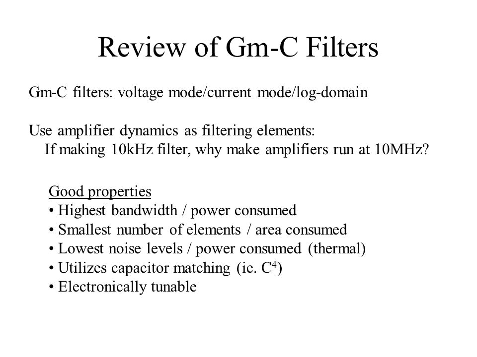 Review of Gm-C Filters Gm-C filters: voltage mode/current mode/log-domain. Use amplifier dynamics as filtering elements: