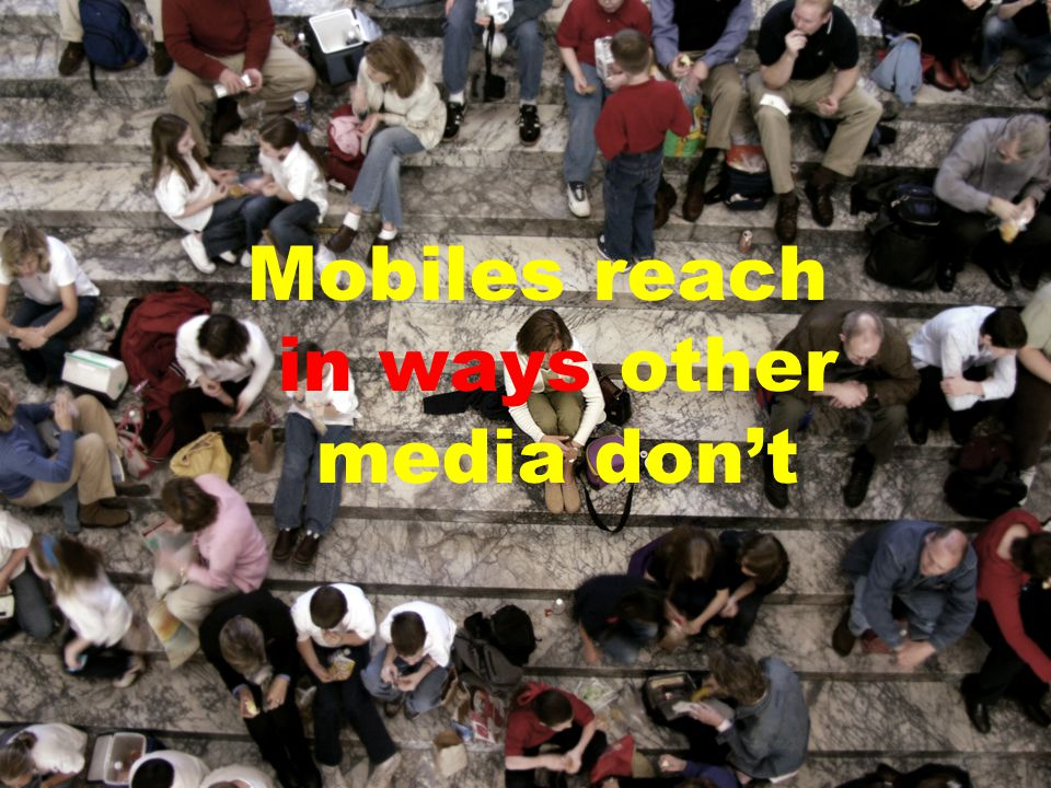 Mobiles reach in ways other media don't