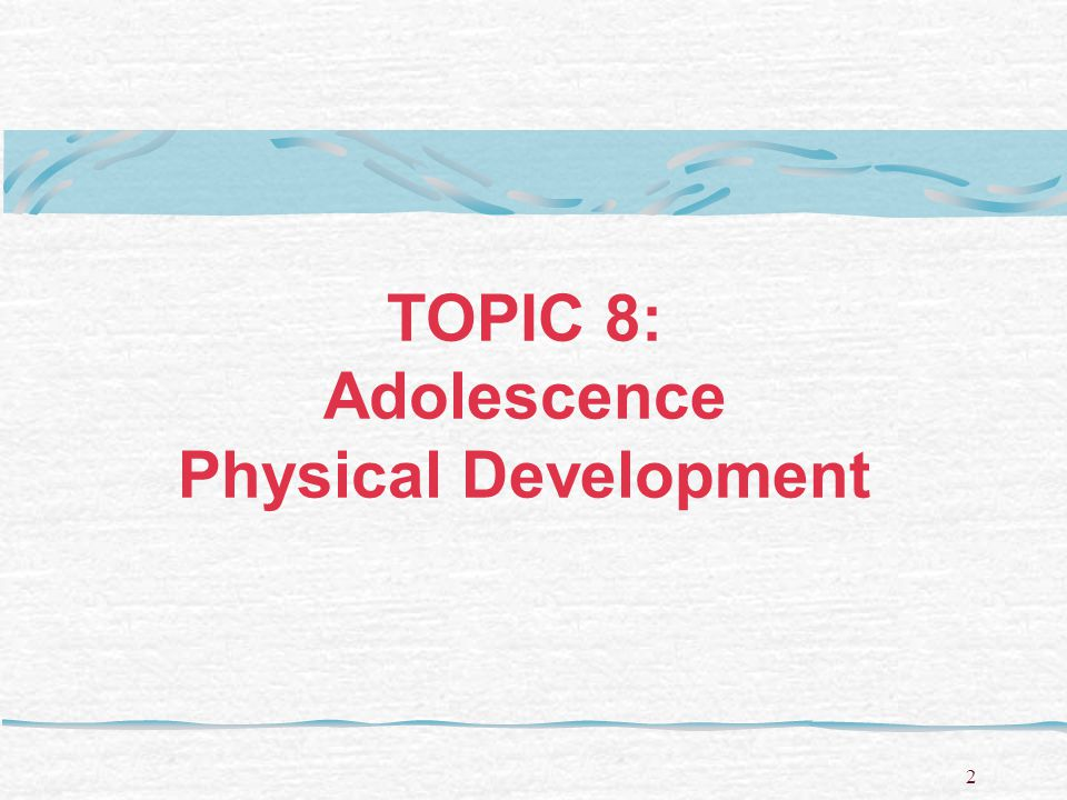 TOPIC 8: Adolescence Physical Development