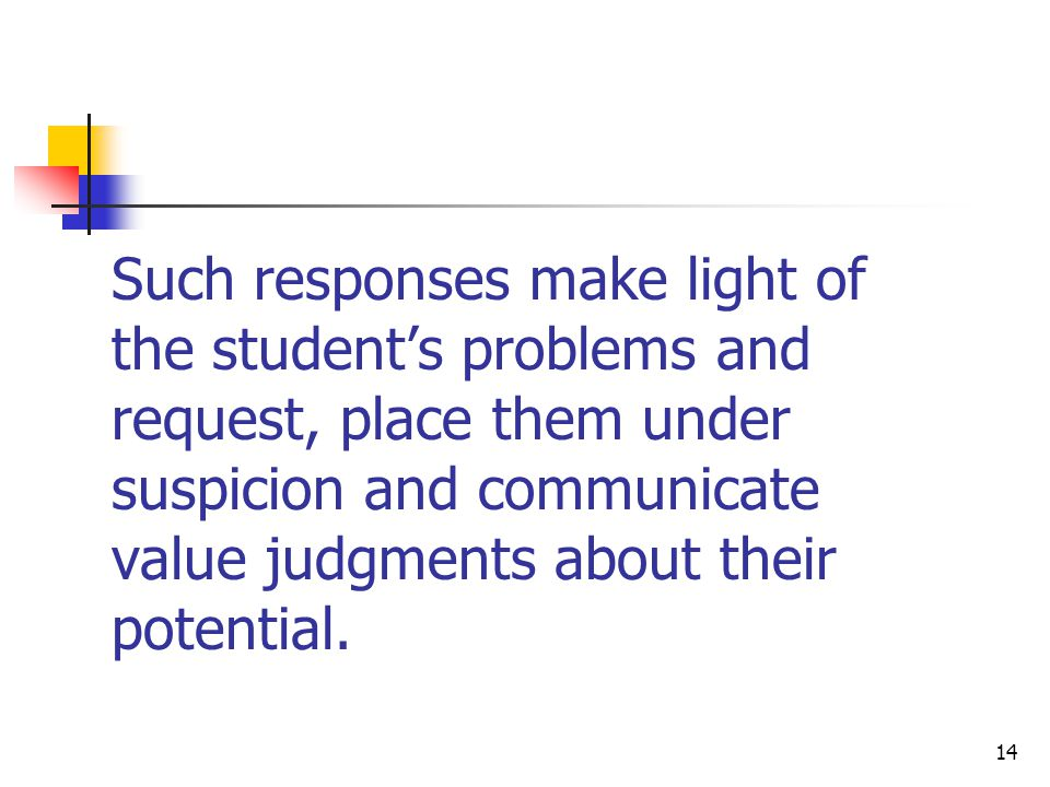Such responses make light of the student's problems and request, place them under suspicion and communicate value judgments about their potential.