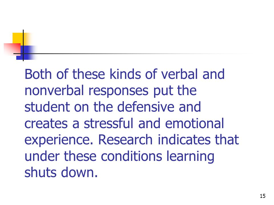 Both of these kinds of verbal and nonverbal responses put the student on the defensive and creates a stressful and emotional experience.