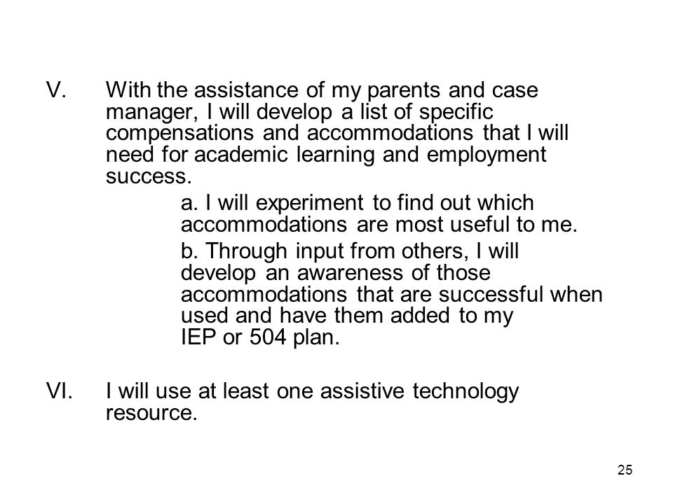 V. With the assistance of my parents and case manager, I will develop a list of specific compensations and accommodations that I will need for academic learning and employment success.