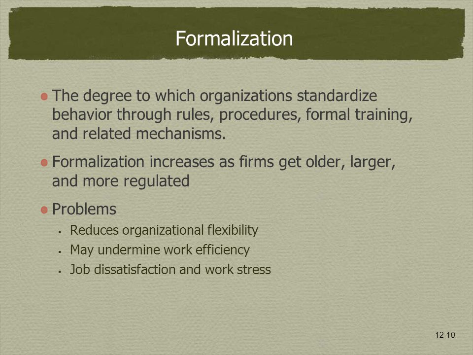 Formalization The degree to which organizations standardize behavior through rules, procedures, formal training, and related mechanisms.