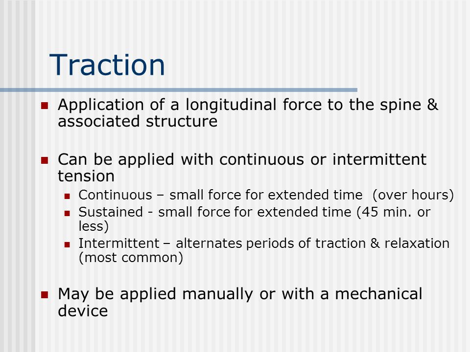 Traction Application of a longitudinal force to the spine & associated structure. Can be applied with continuous or intermittent tension.