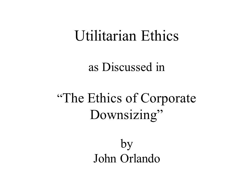 Utilitarian Ethics as Discussed in The Ethics of Corporate Downsizing by John Orlando